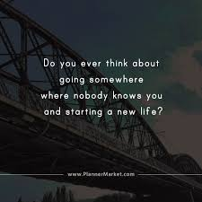Image of: Change Do You Ever Think About Going Somewhere Where Nobody Knows You And Starting New Life Thefunnyplace Beautiful Quotes Do You Ever Think About Going Somewhere Where