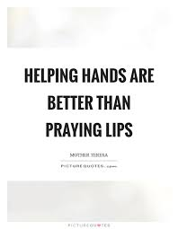Quotes About Hands Interesting Helping Hands Are Better Than Praying Lips Picture Quotes