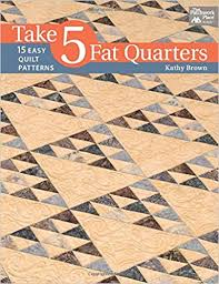 Take 5 Fat Quarters: 15 Easy Quilt Patterns: Kathy Brown ... & Take 5 Fat Quarters: 15 Easy Quilt Patterns: Kathy Brown: 9781604684179:  Amazon.com: Books Adamdwight.com