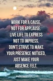 Live Life Quotes Life Quote Work for a cause not for applause Live life to express 95
