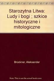 <b>Starożytna Litwa</b>: Ludy i bogi : szkice historyczne i mitologiczne ...