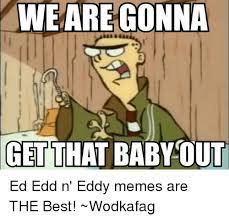 Anyone with a dirty mind will love this list of hilarious nsfw memes. We Are Gonna Get That Baby Out Ed Edd N Eddy Memes Are The Best Wodkafag Ed Edd N Eddy Meme On Me Me