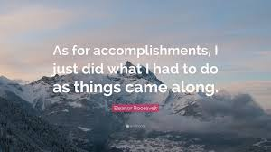 quotes about life accomplishments daily quote quotes about life accomplishments eleanor roosevelt quote as for accomplishments i just did what