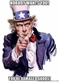 Nobody wants you! You're damaged goods! - Uncle Sam Says | Meme ... via Relatably.com