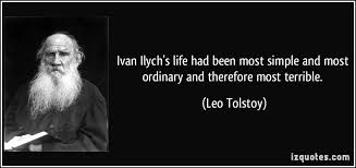ivan ilych s life had been most simple and most ordinary and ivan ilych s life had been most simple and most ordinary and therefore most terrible