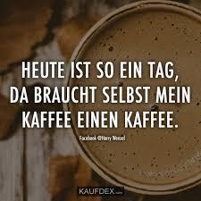 Heute Ist So Ein Tag Da Braucht Selbst Mein Kaffee Einen Kaffee