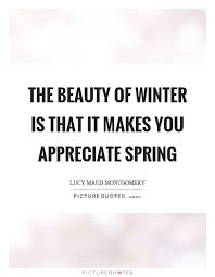 Quotes About Winter Beauty Best of The Beauty Of Winter Is That It Makes You Appreciate Spring