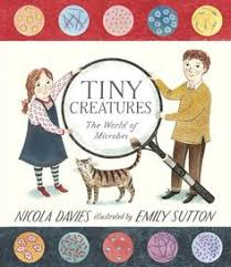 tiny creatures the world of microbes by nicola davies find out how the smallest things on the planet do some of the biggest jobs in this intriguing