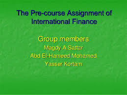 the pre course assignment of international finance  the pre course assignment of international finance group members magdy a sattar abd el