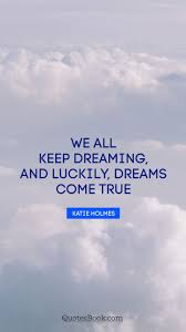 We All Keep Dreaming And Luckily Dreams Come True Quote By