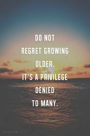 best growing old quotes ideas love your parents do not regret growing older it s a privilege denied to many