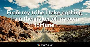 Tecumseh Quotes Adorable From My Tribe I Take Nothing I Am The Maker Of My Own Fortune