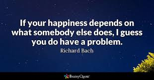 Happiness Quote Impressive If Your Happiness Depends On What Somebody Else Does I Guess You Do