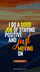 How To Do A Quote For A Job I Do A Good Job Of Staying Positive And Just Moving On