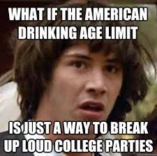 What if the American drinking age limit Is just a way to break up ... via Relatably.com