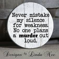 Never mistake my silence for weakness. No one plans a MURDER out ... via Relatably.com