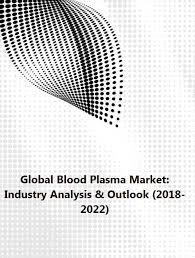 Csl Plasma Pay Chart 2017 Global Blood Plasma Market Industry Analysis Outlook 2018 2022