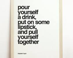 Pour Yourself A Drink Quote Best Of ELIZABETH TAYLOR QUOTE Pour Yourself A Drink Put On Some
