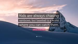 Johnny Vander Meer Quote Kids Are Always Chasing Rainbows But