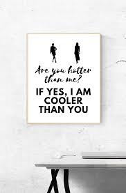 Funny quote. Are you hotter than me? If yes, I am cooler than