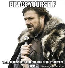brace yourself 4320p ultra-super-extreme high resolution tv is ... via Relatably.com