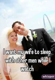 want my wife to sleep other men while i watch i want my wife to sleep other men while i watch