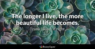 Frank Lloyd Wright Quotes Cool The Longer I Live The More Beautiful Life Becomes Frank Lloyd