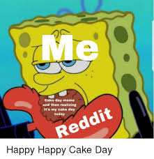 Cake Day Meme And Then Realizing Its My Cake Day Today Reddit