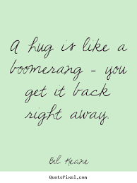 Quotes about friendship - A hug is like a boomerang - you get it ...