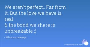 We Aren't Perfect Far From It But The Love We Have Is Real The Beauteous Unbreakable Love Quotes