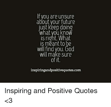 If You Are Unsure About Your Future Just Keep Doing What You Know Is Unique Unsure Quotes