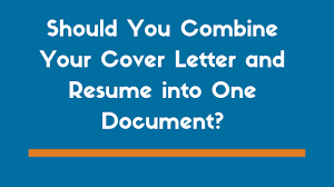 what should be on a cover letter for a resume should you combine your cover letter and resume into one