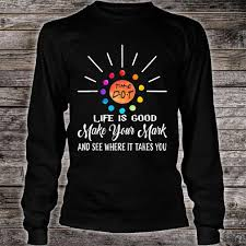 Make Your Shirt The Dot Day Life Is Good Make Your Mark And See Where It Takes You Shirt