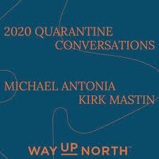 Quarantine Conversations – Michael Antonia + Kirk Mastin   Way Up North on  Acast