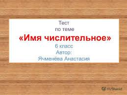 Презентация на тему Тест по теме Имя числительное класс  1 Тест по теме Имя числительное 6 класс Автор Ячменёва Анастасия