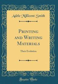 Printing and Writing Materials: Their Evolution by Adele Millicent Smith