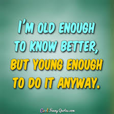 Young Life Quotes Custom I'm Old Enough To Know Better But Young Enough To Do It Anyway