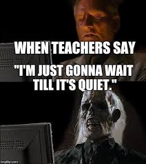 teachers be like im just gonna wait till its quiet. Contemporary Till Ill Just Wait Here Meme  WHEN TEACHERS SAY  On Teachers Be Like Im Gonna Till Its Quiet H