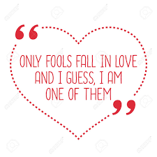 Funny Love Quote Only Fools Fall In Love And I Guess I Am One