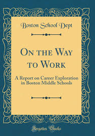 On the Way to Work: A Report on Career Exploration in Boston Middle Schools  (Classic Reprint): Dept, Boston School: 9780267799459: Amazon.com: Books