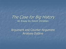 the case for big history an essay by david christian argument and  1 the case for big history an essay by david christian argument and counter argument analysis outline