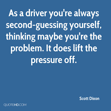 Quotes About Second Guessing Yourself Best of Scott Dixon Quotes QuoteHD