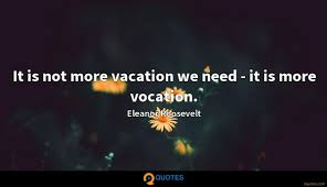 It Is Not More Vacation We Need It Is More Vocation Eleanor
