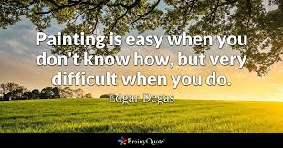 Painting Is Easy When You Don't Know How But Very Difficult When Amazing Quotes About Painting