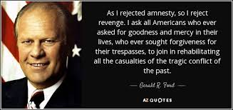 Ever Quote Delectable Gerald R Ford Quote As I Rejected Amnesty So I Reject Revenge I