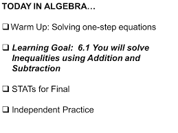warm up solving one step equations learning goal 6 1 you will solve inequalities using addition and subtraction stats for final independent