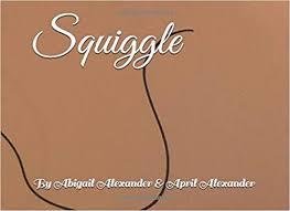 Amazon.com: Squiggle (9781733824590): Alexander, April, Alexander, Abigail,  Alexander, Abigail, Alexander, April: Books