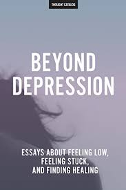 beyond depression essays about feeling low feeling stuck and  beyond depression essays about feeling low feeling stuck and finding healing by