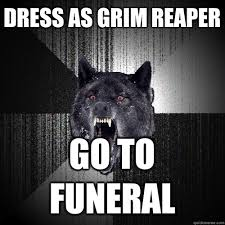 Dress as grim reaper Go to funeral - Insanity Wolf - quickmeme via Relatably.com