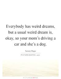 Weird Dream Quotes Best of Everybody Has Weird Dreams But A Usual Weird Dream Is Okay So